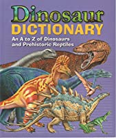 Dinosaur Dictionary - An A to Z of Dinosaurs and Prehistoric Reptiles Edition: Reprint