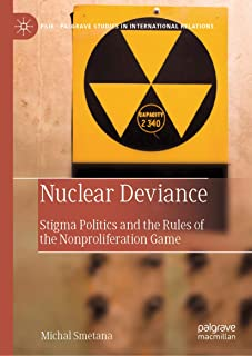 Nuclear Deviance: Stigma Politics and the Rules of the Nonproliferation Game (Palgrave Studies in International Relations)