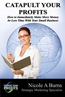 Catapult Your Profits: How to Immediately Make More Money in Less Time With Your Small Business