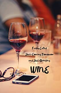 Friday Called She's Coming Tomorrow and She's Bringing Wine: Funny wine tasting review journal with template for rating wines. For any and all wine ... tasters, connoisseurs, drinkers and fans.