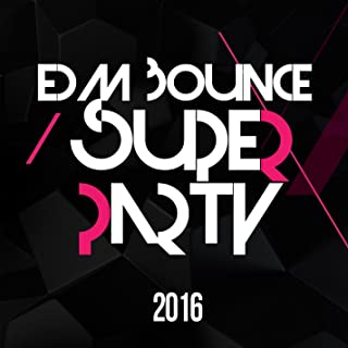 EDM Bounce Super Party 2016 (Best Of Electronic Dance Music Party Music, Top & Hot Electro Club House Tracks)