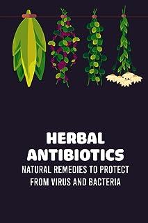 Herbal Antibiotics: Natural Remedies to Protect from Virus and Bacteria: Herbal Antibiotics
