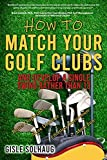 How to Match Your Golf Clubs: And Develop a Single Swing Rather Than 13