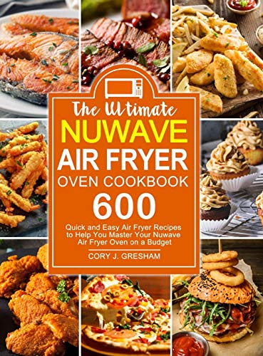 The Ultimate Nuwave Air Fryer Oven Cookbook: 600 Quick and Easy Air Fryer Recipes to Help You Master Your Nuwave Air Fryer Oven on a Budget