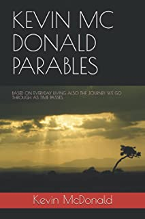 KEVIN MC DONALD PARABLES: BASED ON EVERYDAY LIVING ALSO THE JOURNEY WE GO THROUGH AS TIME P.