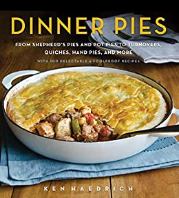 Dinner Pies From Shepherd S Pies And Pot Pies To Tarts Turnovers Quiches Hand Pies And More With 100 Delectable And Foolproof Recipes Kindle Edition By Haedrich Ken Cookbooks Food Wine