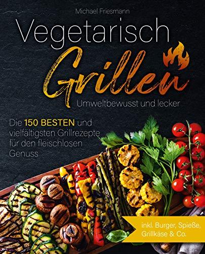 Vegetarisch Grillen: Umweltbewusst und lecker - Die 150 besten und vielfältigsten Grillrezepte für den fleischlosen Genuss