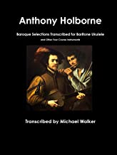 Anthony Holborne: Baroque Selections Transcribed for Baritone Ukulele and Other Four Course Instruments