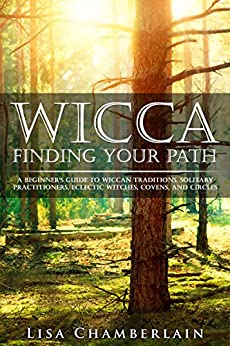 Wicca Finding Your Path: A Beginner's Guide to Wiccan Traditions, Solitary Practitioners, Eclectic Witches, Covens, and Circles by [Lisa Chamberlain]