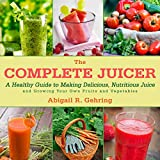 The Complete Juicer: A Healthy Guide to Making Delicious, Nutritious Juice and Growing Your Own Fruits and Vegetables