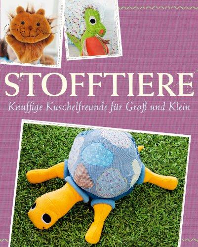Stofftiere: Knuffige Kuschelfreunde für Groß und Klein nähen - Mit Schnittmustern zum Download (Das große Nähbuch)