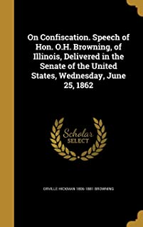 On Confiscation. Speech of Hon. O.H. Browning, of Illinois, Delivered in the Senate of the United States, Wednesday, June 25, 1862