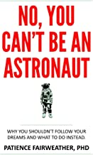 No, You Can't Be an Astronaut: Why You Shouldn't Follow Your Dreams, and What to Do Instead