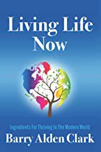 LIVING LIFE NOW: Ingredients for Thriving in the Modern World