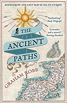 The Ancient Paths: Discovering the Lost Map of Celtic Europe by [Graham Robb]
