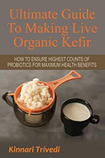 Ultimate Guide To Making Live Organic Kefir: How To Ensure The Highest Counts Of Probiotics For Maximum Health Benefits (Recipes,digestion, water, Gi Tract, Raw, detoxify, lactose, fermentation)