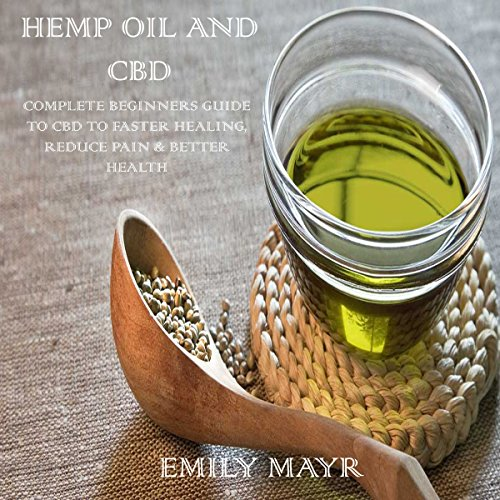 Hemp Oil and CBD: Complete Beginners Guide to CBD to Faster Healing, Reduce Pain & Better Health audiobook cover art