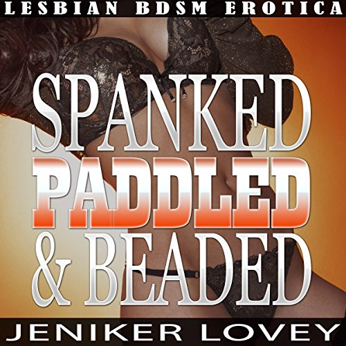 Lesbian BDSM Erotica - Spanked, Paddled and Beaded: Lesbian Spanking Orgy Audiobook By Jeniker Lovey cover art