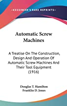 Automatic Screw Machines: A Treatise On The Construction, Design And Operation Of Automatic Screw Machines And Their Tool Equipment (1916)