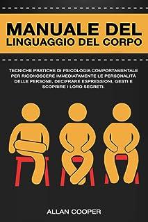 Manuale Del Linguaggio Del Corpo: Tecniche Pratiche Di Psicologia Comportamentale Per Riconoscere Immediatamente Le Person...
