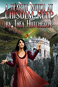 A Hearth Witch at Chisolm Keep by [Thea Hutcheson]