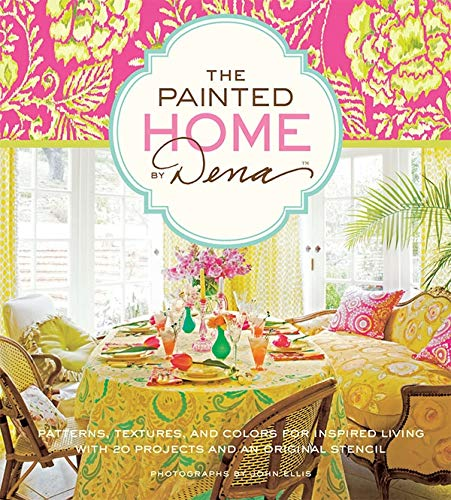 The Painted Home by Dena: Patterns, Textures, and Colors for Inspired Living with 20 Projects and an Original Stencil