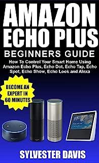 Amazon Echo Plus Beginners Guide: How to Control Your Smart Home Using Amazon Echo Plus, Echo Dot, Echo Tap, Echo Spot, Echo Show, Echo Look and Alexa.