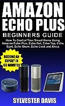 Amazon Echo Plus Beginners Guide: How to Control Your Smart Home Using Amazon Echo Plus, Echo Dot, Echo Tap, Echo Spot, Echo Show, Echo Look and Alexa. (English Edition)