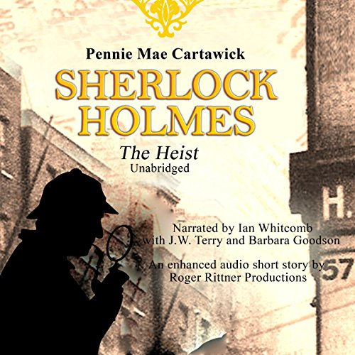 Sherlock Holmes     The Heist               By:                                                                                                                                 Pennie Mae Cartawick                               Narrated by:                                                                                                                                 Barbara Goodson,                                                                                        Ian Whitcomb,                                                                                        J.W. Terry                      Length: 24 mins     5 ratings     Overall 5.0