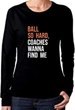 Women Ball So Hard Coaches Wanna Find Me Sarcastic Novelty Adult Funny Long Sleeve T-Shirts Fashion Tee
