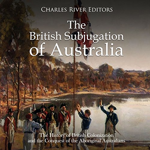 The British Subjugation of Australia: The History of British Colonization and the Conquest of the Aboriginal Australians audiobook cover art