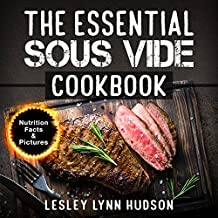 The Essential Sous Vide Cookbook: ✔ 2021 -Modern Art of Creating Culinary Masterpieces at Home - Effortless Perfect Low-Temperature Meals Every Time - The Best Easy Recipes for Beginners and Advanced