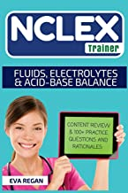 NCLEX: Fluids, Electrolytes and Acid-Base Balance: The NCLEX Trainer: Content Review, 100+ Specific Practice Questions & Rationales, and Strategies for Test Success