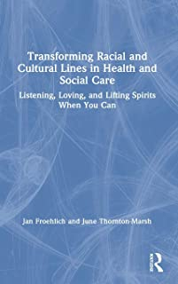 Transforming Racial and Cultural Lines in Health and Social Care: Listening, Loving, and Lifting Spirits When You Can