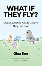 What If They Fly?: Raising Creative Kids To Believe They Can Soar