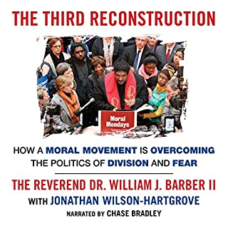 The Third Reconstruction     How a Moral Movement Is Overcoming the Politics of Division and Fear              By:                                                                                                                                 Rev Dr. William J. Barber II,                                                                                        Jonathan Wilson-Hartgrove                               Narrated by:                                                                                                                                 Chase Bradley                      Length: 5 hrs and 10 mins     84 ratings     Overall 4.5