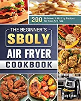 The Beginner's Sboly Air Fryer Cookbook: 200 Delicious & Healthy Recipes for Your Air Fryer
