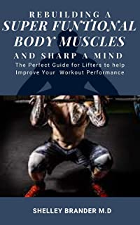 REBUILDING A SUPER FUNCTIONAL BODY MUSCLES AND SHARP A MIND: The Perfect Guide for Lifters to Help Improve Your Workout Pe...