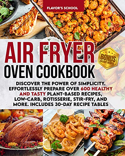 Air Fryer Oven Cookbook: Discover the Power of Simplicity. Effortlessly Prepare Over 600 Healthy and Tasty Plant-Based Recipes, Low-Carb, Rotisserie, Stir-Fry, and More. Includes 30-Day Recipe Tables