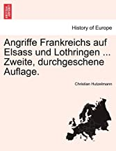 Angriffe Frankreichs Auf Elsass Und Lothringen ... Zweite, Durchgeschene Auflage.