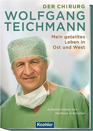 Der Chirurg Wolfgang Teichmann: Mein geteiltes Leben in Ost und West