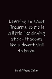 Learning to shoot firearms to me is a little like driving stick - it seems like a decent skill to have.: Sarah Wayne Calli...
