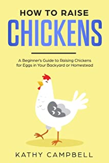 How to Raise Chickens: A Beginner's Guide to Raising Chickens for Eggs in Your Backyard or Homestead
