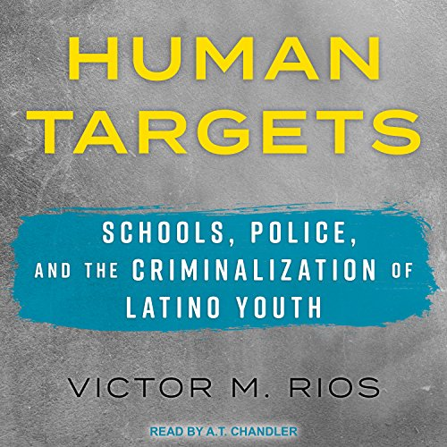 Human Targets     Schools, Police, and the Criminalization of Latino Youth              By:                                                                                                                                 Victor M. Rios                               Narrated by:                                                                                                                                 A.T. Chandler                      Length: 6 hrs and 53 mins     4 ratings     Overall 5.0