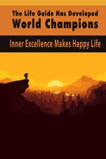 The Life Guide Has Developed World Champions: Inner Excellence Makes Happy Life: Train Your Mind For Extraordinary Perform...