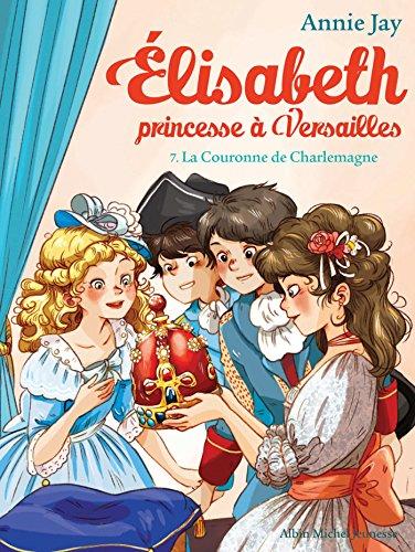 La Couronne de Charlemagne : Elisabeth princesse à Versailles - tome 7 (Elisabeth, princesse à Versailles)