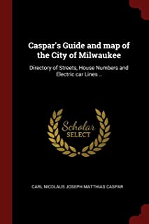 Caspar's Guide and map of the City of Milwaukee: Directory of Streets, House Numbers and Electric car Lines ..