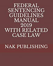 FEDERAL SENTENCING GUIDELINES MANUAL 2019 WITH RELATED CASE LAW
