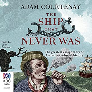 The Ship That Never Was     The Greatest Escape Story of Australian Colonial History              By:                                                                                                                                 Adam Courtenay                               Narrated by:                                                                                                                                 John Eastman                      Length: 9 hrs and 39 mins     10 ratings     Overall 4.1