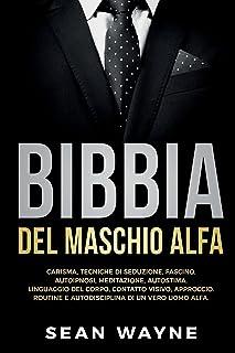 BIBBIA del MASCHIO ALFA: CARISMA, TECNICHE DI SEDUZIONE, FASCINO. AUTOIPNOSI, MEDITAZIONE, AUTOSTIMA. LINGUAGGIO DEL CORP...